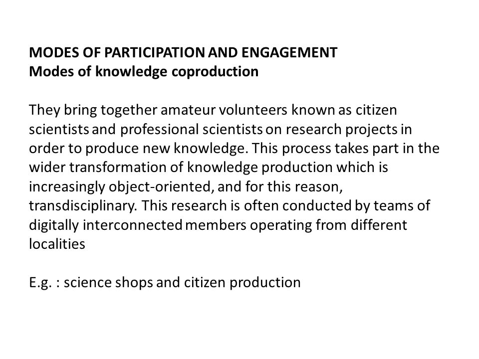MODES OF PARTICIPATION AND ENGAGEMENT Modes of knowledge coproduction They bring together amateur volunteers known as citizen scientists and professional scientists on research projects in order to produce new knowledge.