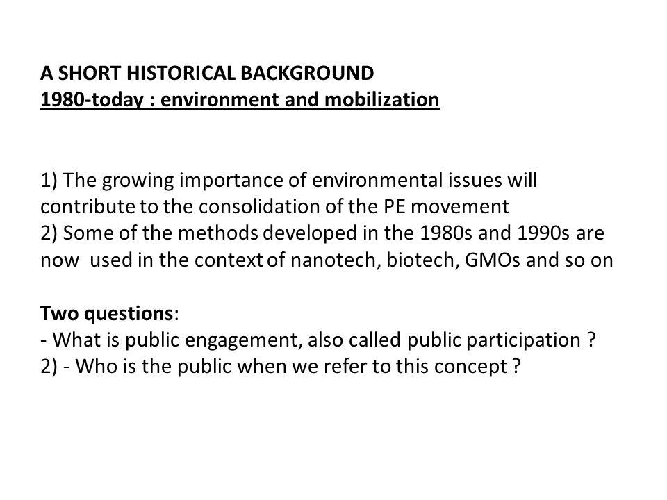 A SHORT HISTORICAL BACKGROUND 1980-today : environment and mobilization 1) The growing importance of environmental issues will contribute to the consolidation of the PE movement 2) Some of the methods developed in the 1980s and 1990s are now used in the context of nanotech, biotech, GMOs and so on Two questions: - What is public engagement, also called public participation .
