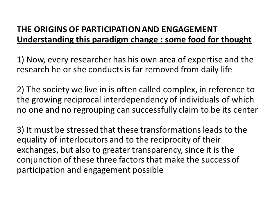 THE ORIGINS OF PARTICIPATION AND ENGAGEMENT Understanding this paradigm change : some food for thought 1) Now, every researcher has his own area of expertise and the research he or she conducts is far removed from daily life 2) The society we live in is often called complex, in reference to the growing reciprocal interdependency of individuals of which no one and no regrouping can successfully claim to be its center 3) It must be stressed that these transformations leads to the equality of interlocutors and to the reciprocity of their exchanges, but also to greater transparency, since it is the conjunction of these three factors that make the success of participation and engagement possible
