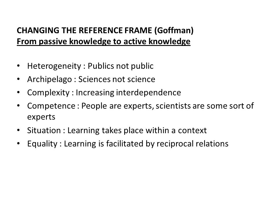 CHANGING THE REFERENCE FRAME (Goffman) From passive knowledge to active knowledge Heterogeneity : Publics not public Archipelago : Sciences not science Complexity : Increasing interdependence Competence : People are experts, scientists are some sort of experts Situation : Learning takes place within a context Equality : Learning is facilitated by reciprocal relations