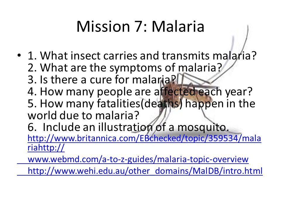 Mission 7: Malaria 1. What insect carries and transmits malaria? 2. What are the symptoms of malaria? 3. Is there a cure for malaria? 4. How many peop