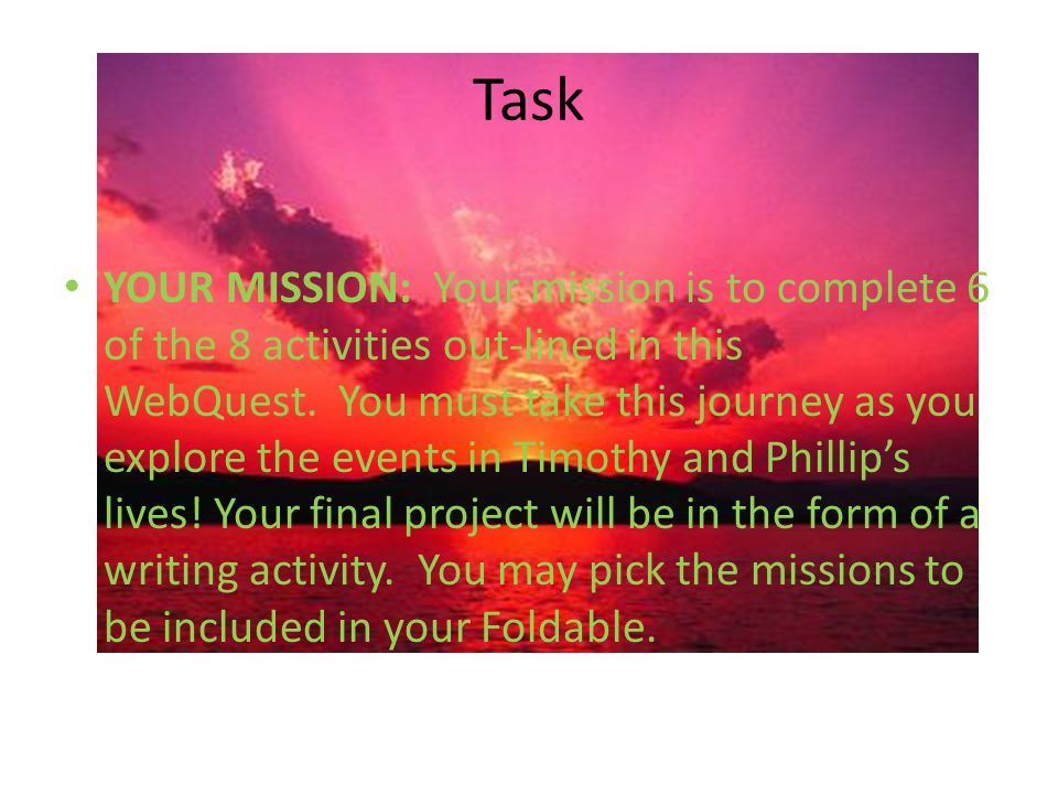 Task YOUR MISSION: Your mission is to complete 6 of the 8 activities out-lined in this WebQuest. You must take this journey as you explore the events