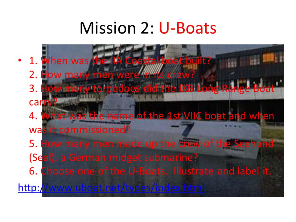 Mission 2: U-Boats 1. When was the IIA Coastal boat built? 2. How many men were in its crew? 3. How many torpedoes did the IXB Long Range Boat carry?