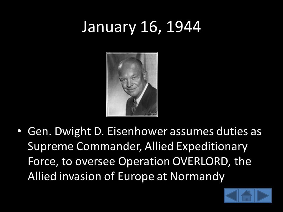 January 16, 1944 Gen. Dwight D. Eisenhower assumes duties as Supreme Commander, Allied Expeditionary Force, to oversee Operation OVERLORD, the Allied