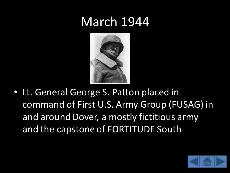 March 1944 Lt. General George S. Patton placed in command of First U.S. Army Group (FUSAG) in and around Dover, a mostly fictitious army and the capst