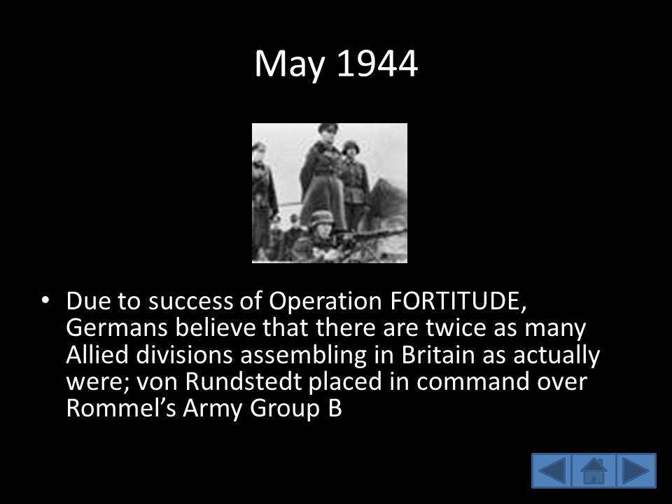 May 1944 Due to success of Operation FORTITUDE, Germans believe that there are twice as many Allied divisions assembling in Britain as actually were;