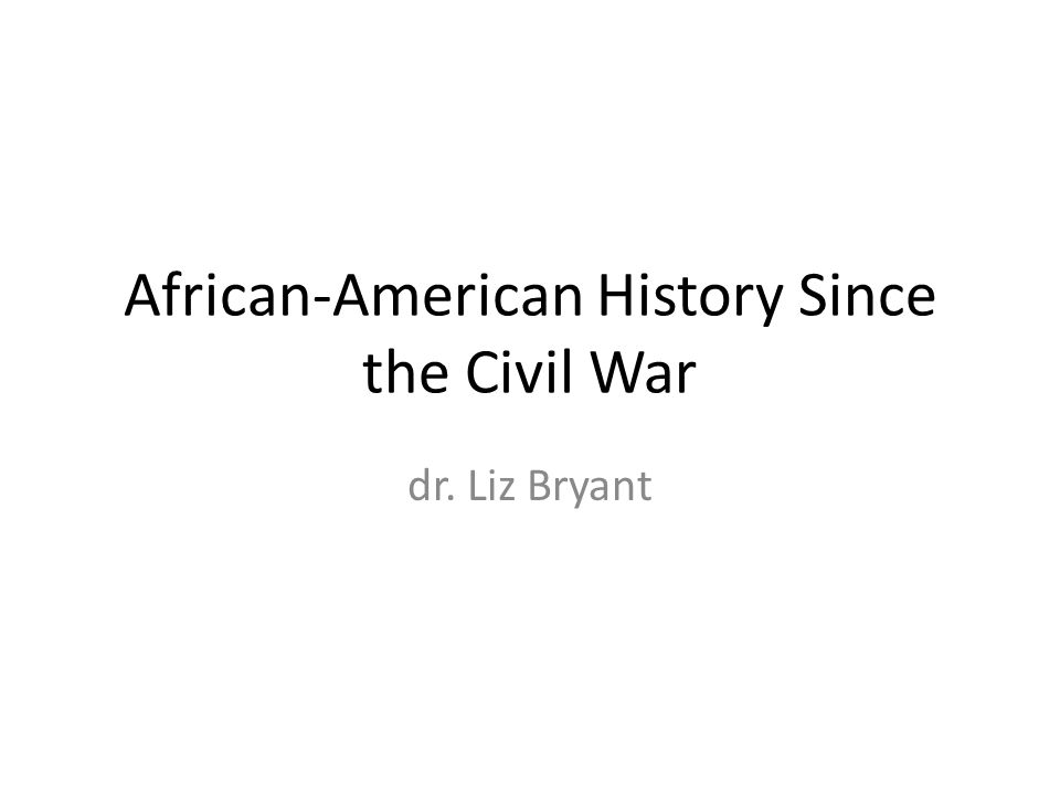 African-American History Since the Civil War dr. Liz Bryant