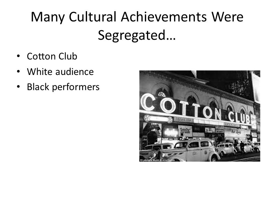 Many Cultural Achievements Were Segregated… Cotton Club White audience Black performers