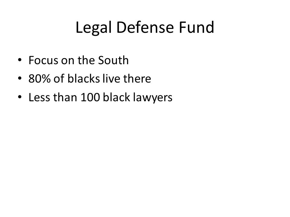 Legal Defense Fund Focus on the South 80% of blacks live there Less than 100 black lawyers