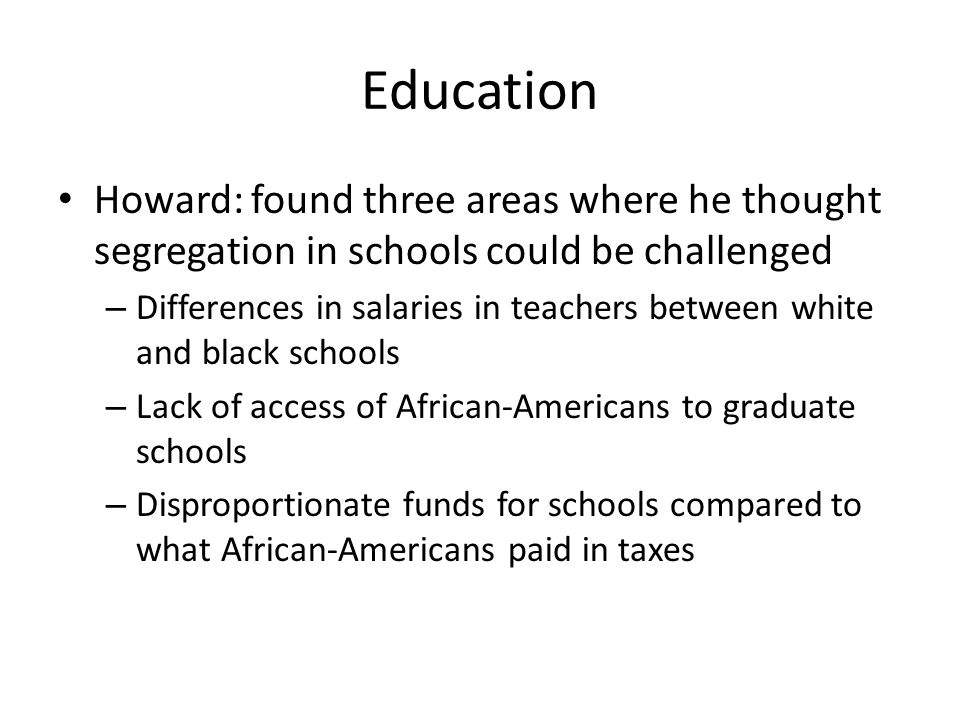 Education Howard: found three areas where he thought segregation in schools could be challenged – Differences in salaries in teachers between white and black schools – Lack of access of African-Americans to graduate schools – Disproportionate funds for schools compared to what African-Americans paid in taxes