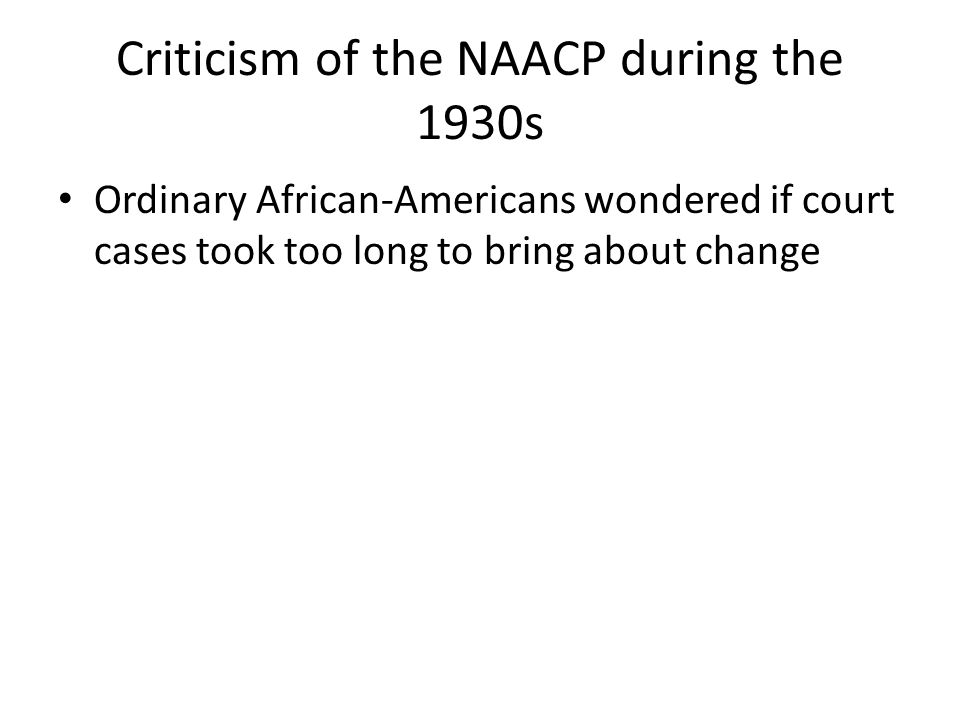 Criticism of the NAACP during the 1930s Ordinary African-Americans wondered if court cases took too long to bring about change