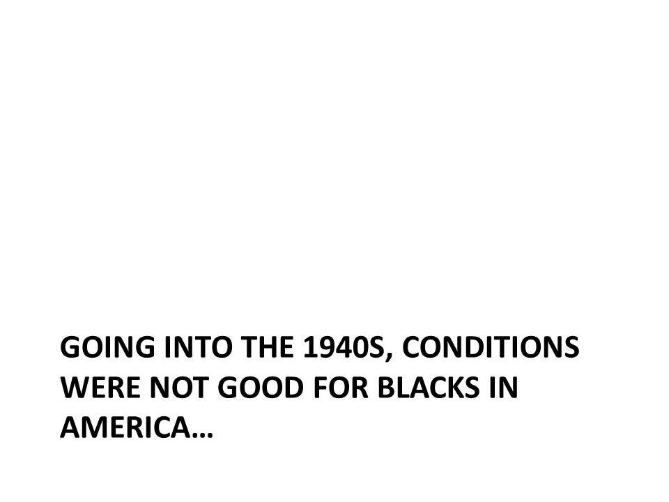 GOING INTO THE 1940S, CONDITIONS WERE NOT GOOD FOR BLACKS IN AMERICA…