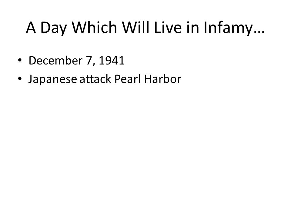 A Day Which Will Live in Infamy… December 7, 1941 Japanese attack Pearl Harbor