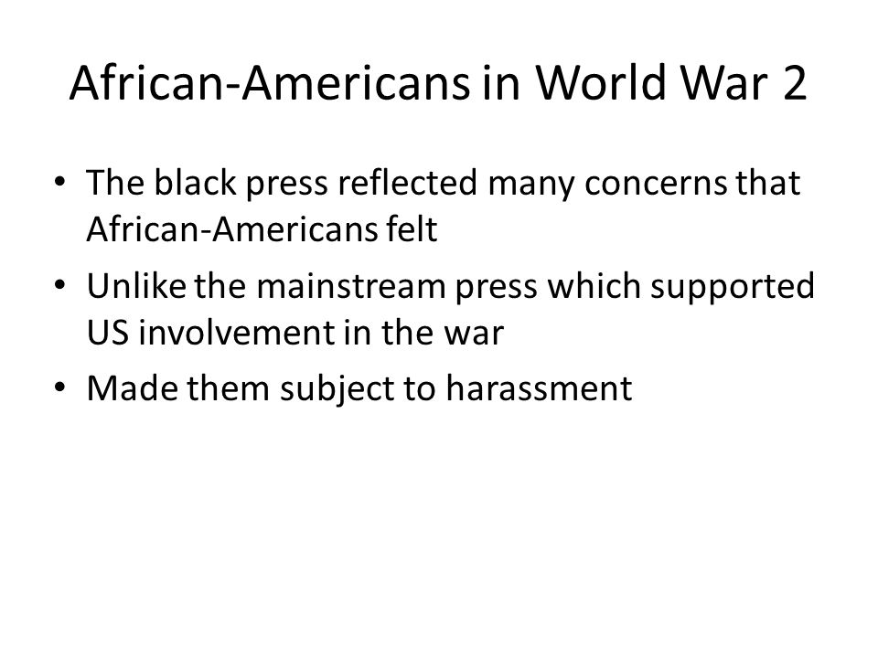 African-Americans in World War 2 The black press reflected many concerns that African-Americans felt Unlike the mainstream press which supported US involvement in the war Made them subject to harassment