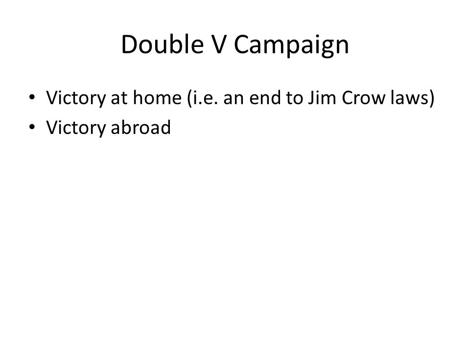Double V Campaign Victory at home (i.e. an end to Jim Crow laws) Victory abroad