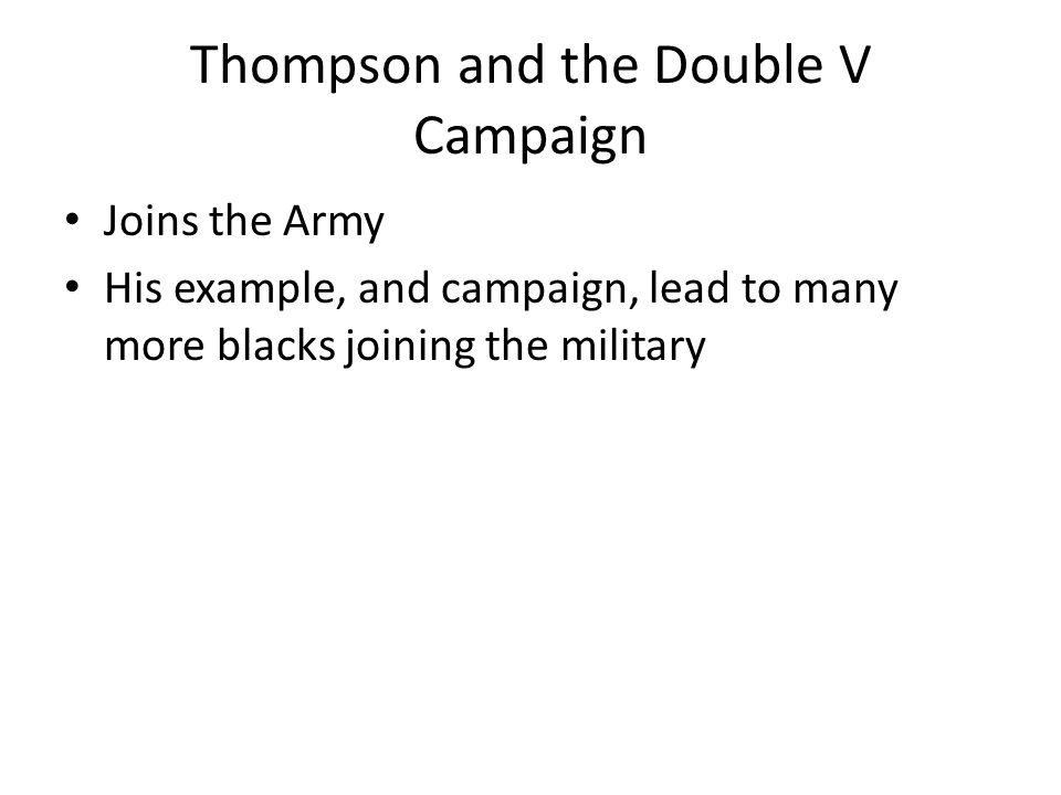 Thompson and the Double V Campaign Joins the Army His example, and campaign, lead to many more blacks joining the military
