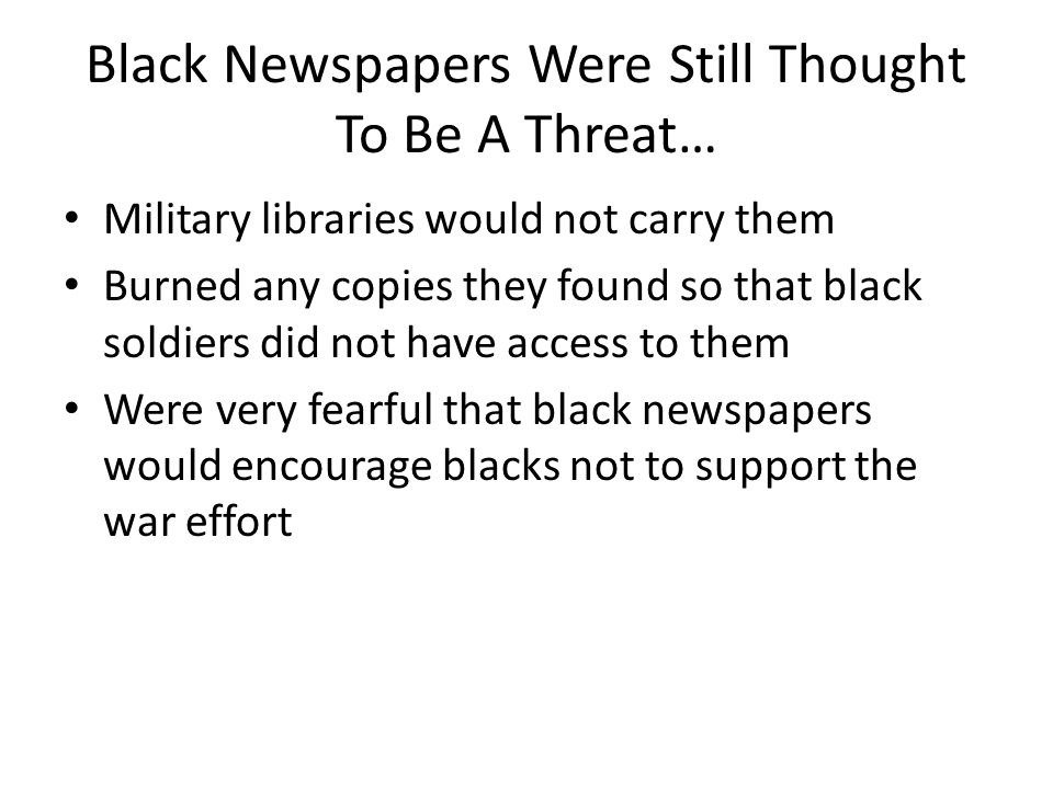 Black Newspapers Were Still Thought To Be A Threat… Military libraries would not carry them Burned any copies they found so that black soldiers did not have access to them Were very fearful that black newspapers would encourage blacks not to support the war effort