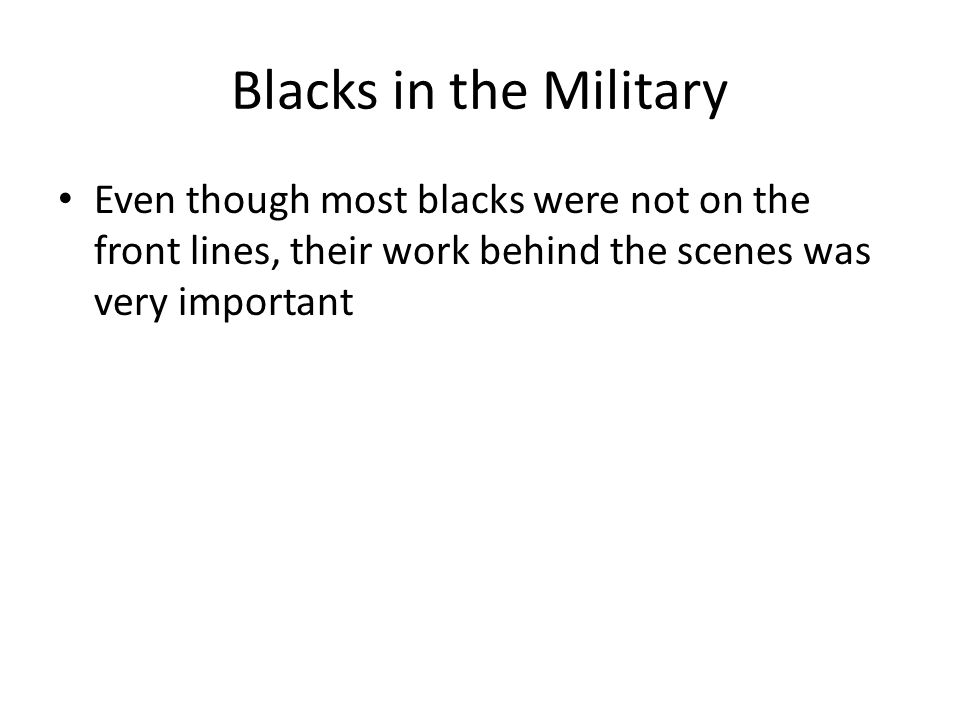 Blacks in the Military Even though most blacks were not on the front lines, their work behind the scenes was very important