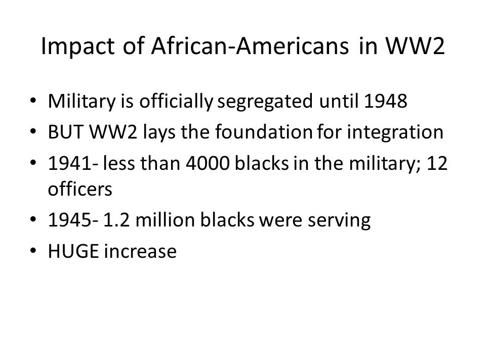 Impact of African-Americans in WW2 Military is officially segregated until 1948 BUT WW2 lays the foundation for integration 1941- less than 4000 blacks in the military; 12 officers 1945- 1.2 million blacks were serving HUGE increase