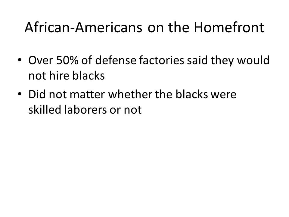 African-Americans on the Homefront Over 50% of defense factories said they would not hire blacks Did not matter whether the blacks were skilled laborers or not