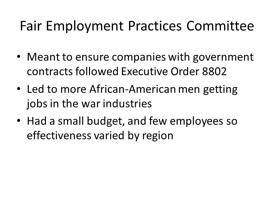 Meant to ensure companies with government contracts followed Executive Order 8802 Led to more African-American men getting jobs in the war industries Had a small budget, and few employees so effectiveness varied by region
