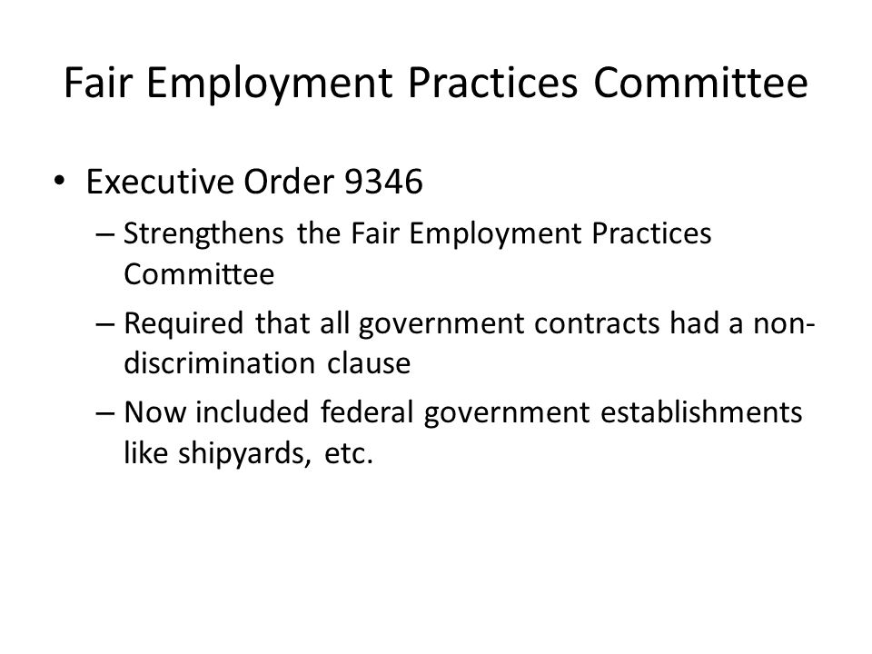 Fair Employment Practices Committee Executive Order 9346 – Strengthens the Fair Employment Practices Committee – Required that all government contracts had a non- discrimination clause – Now included federal government establishments like shipyards, etc.