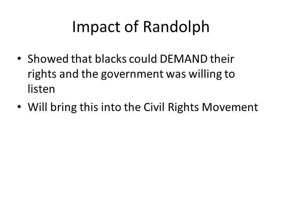 Impact of Randolph Showed that blacks could DEMAND their rights and the government was willing to listen Will bring this into the Civil Rights Movement