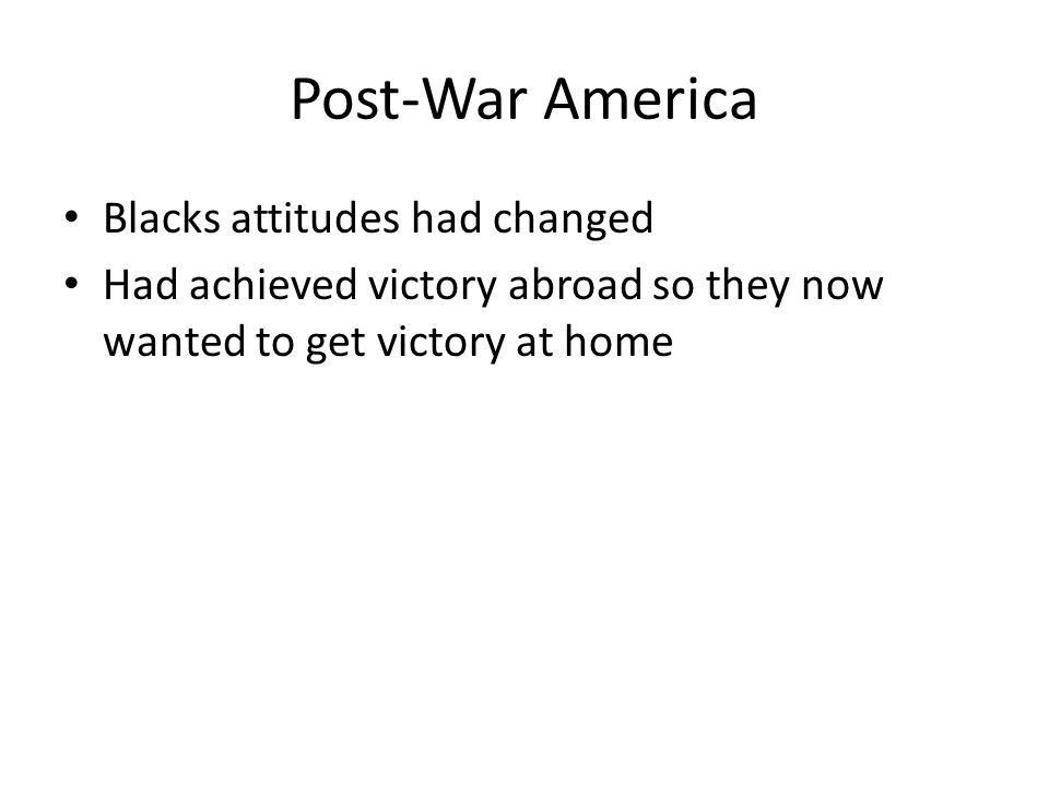 Post-War America Blacks attitudes had changed Had achieved victory abroad so they now wanted to get victory at home