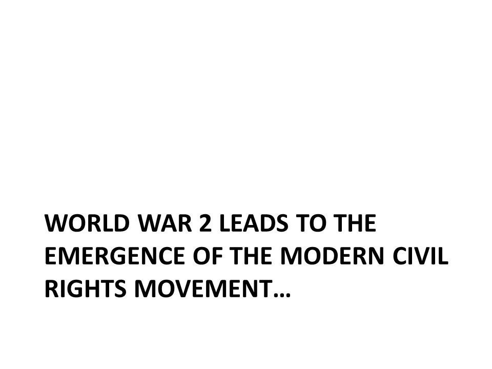 WORLD WAR 2 LEADS TO THE EMERGENCE OF THE MODERN CIVIL RIGHTS MOVEMENT…