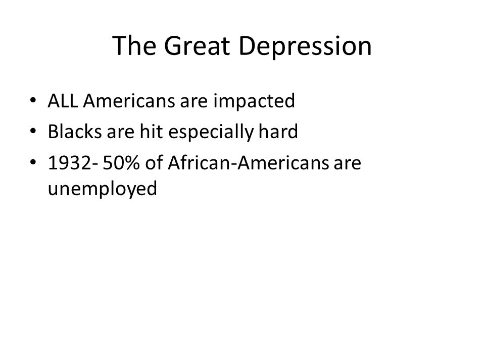 The Great Depression ALL Americans are impacted Blacks are hit especially hard 1932- 50% of African-Americans are unemployed