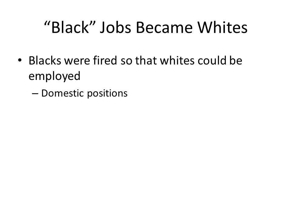 Black Jobs Became Whites Blacks were fired so that whites could be employed – Domestic positions
