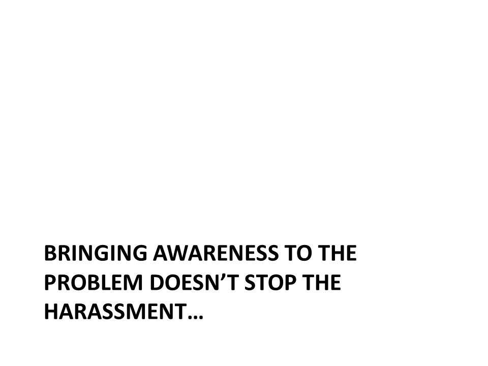 BRINGING AWARENESS TO THE PROBLEM DOESN'T STOP THE HARASSMENT…
