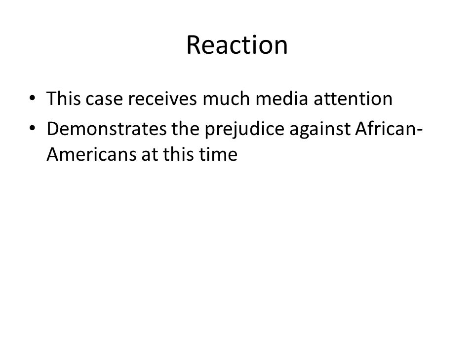 Reaction This case receives much media attention Demonstrates the prejudice against African- Americans at this time