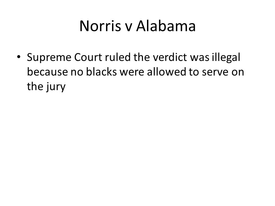 Norris v Alabama Supreme Court ruled the verdict was illegal because no blacks were allowed to serve on the jury