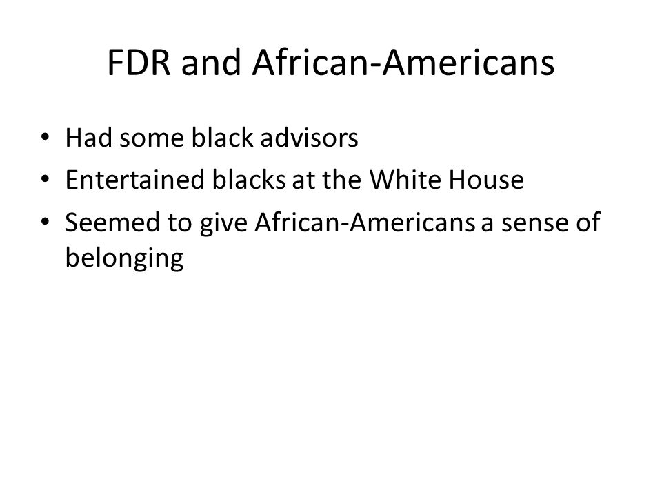 FDR and African-Americans Had some black advisors Entertained blacks at the White House Seemed to give African-Americans a sense of belonging