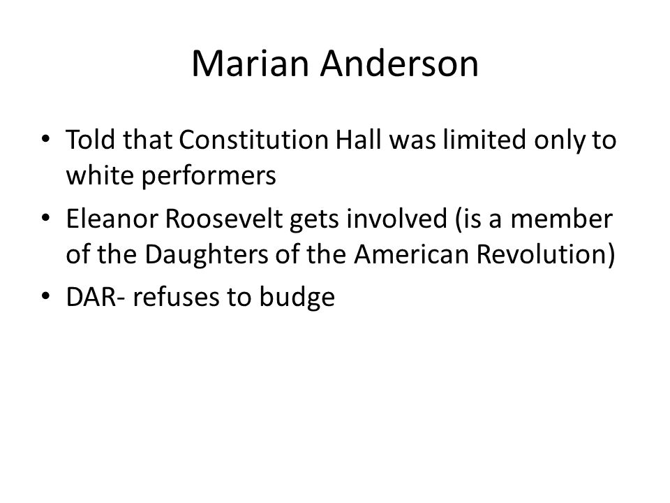Marian Anderson Told that Constitution Hall was limited only to white performers Eleanor Roosevelt gets involved (is a member of the Daughters of the American Revolution) DAR- refuses to budge