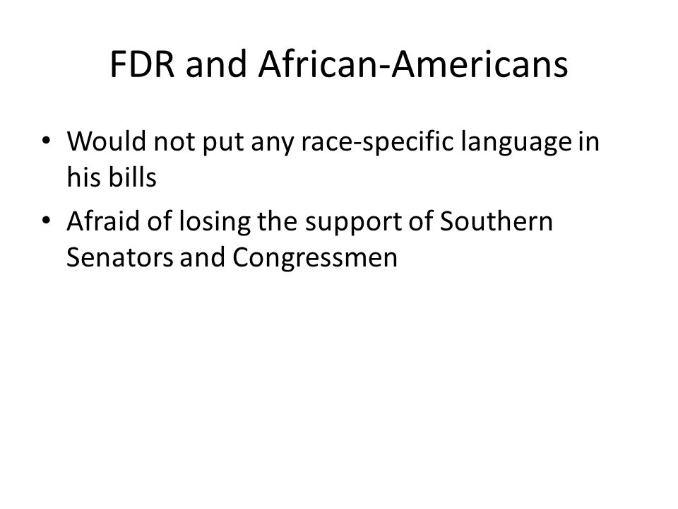 FDR and African-Americans Would not put any race-specific language in his bills Afraid of losing the support of Southern Senators and Congressmen