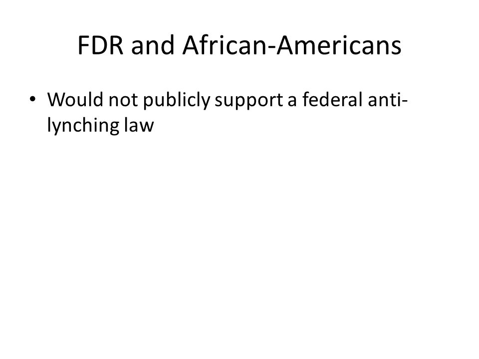 FDR and African-Americans Would not publicly support a federal anti- lynching law