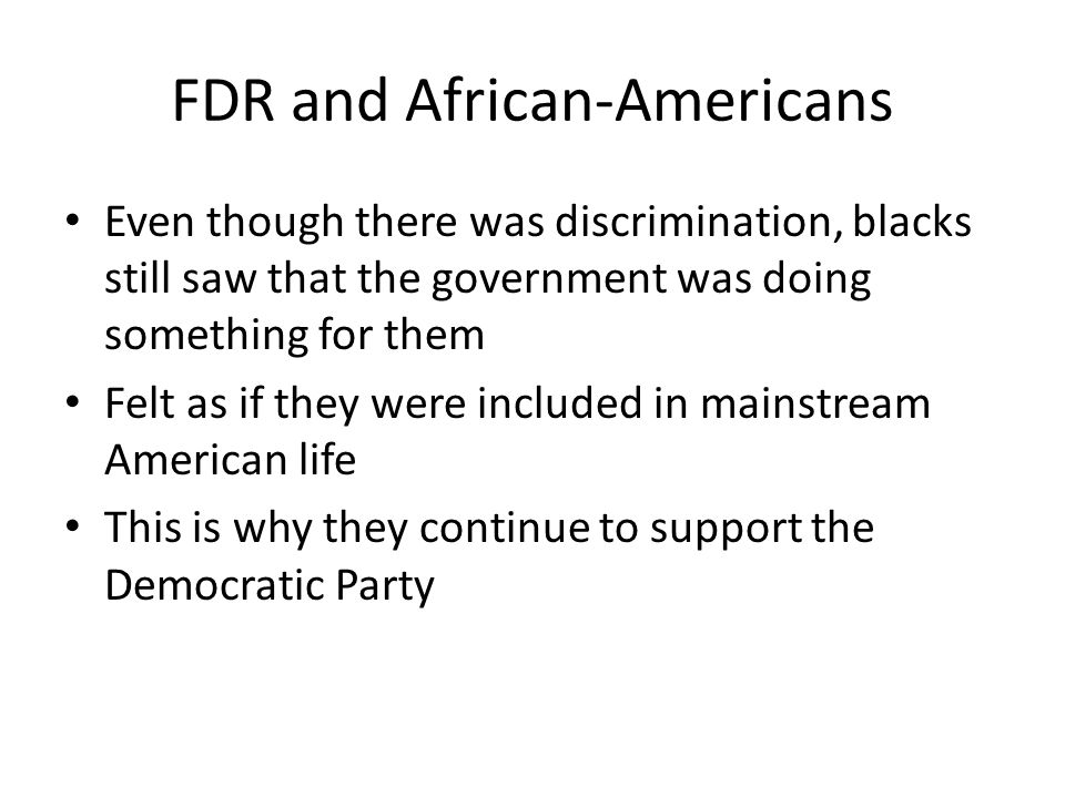 FDR and African-Americans Even though there was discrimination, blacks still saw that the government was doing something for them Felt as if they were included in mainstream American life This is why they continue to support the Democratic Party