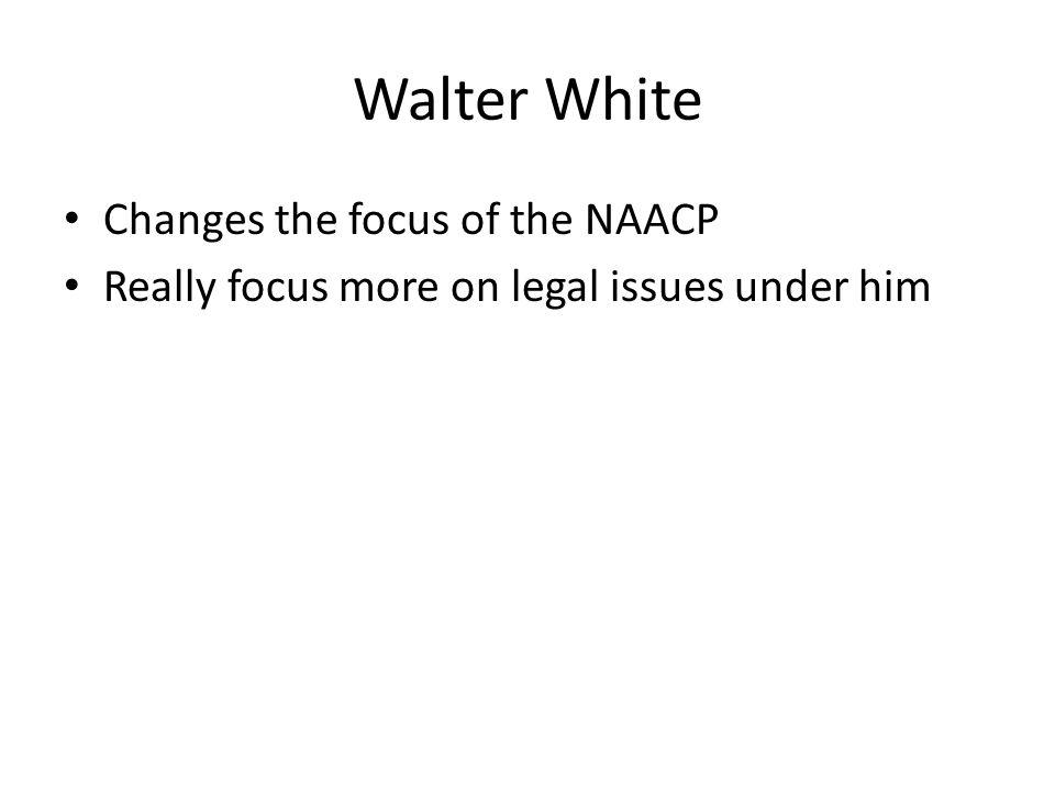Walter White Changes the focus of the NAACP Really focus more on legal issues under him