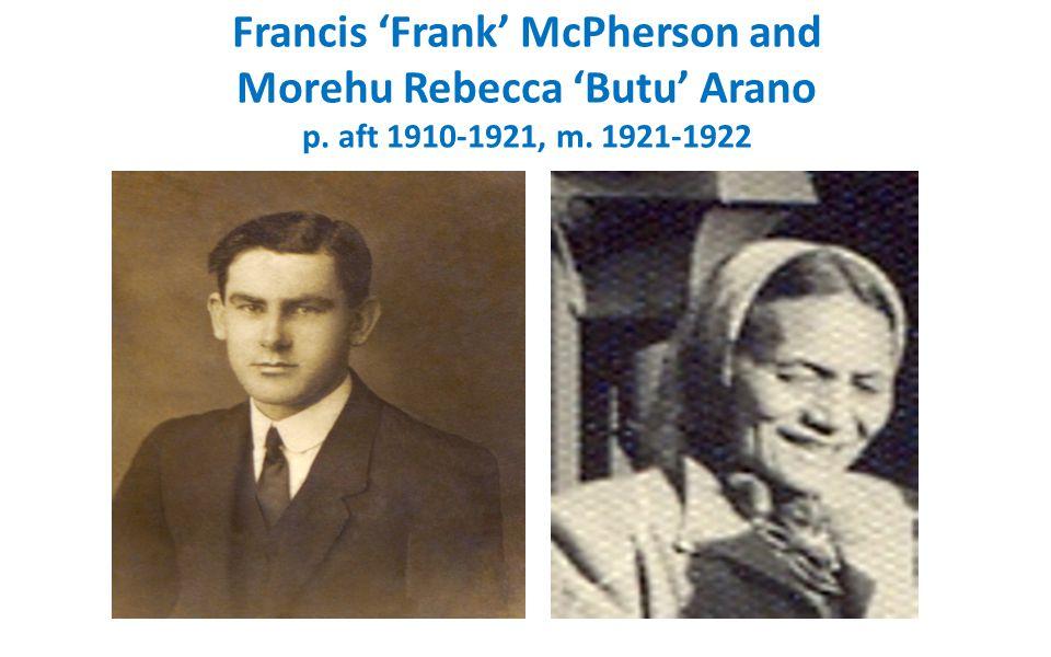 Francis 'Frank' McPherson and Morehu Rebecca 'Butu' Arano p. aft 1910-1921, m. 1921-1922