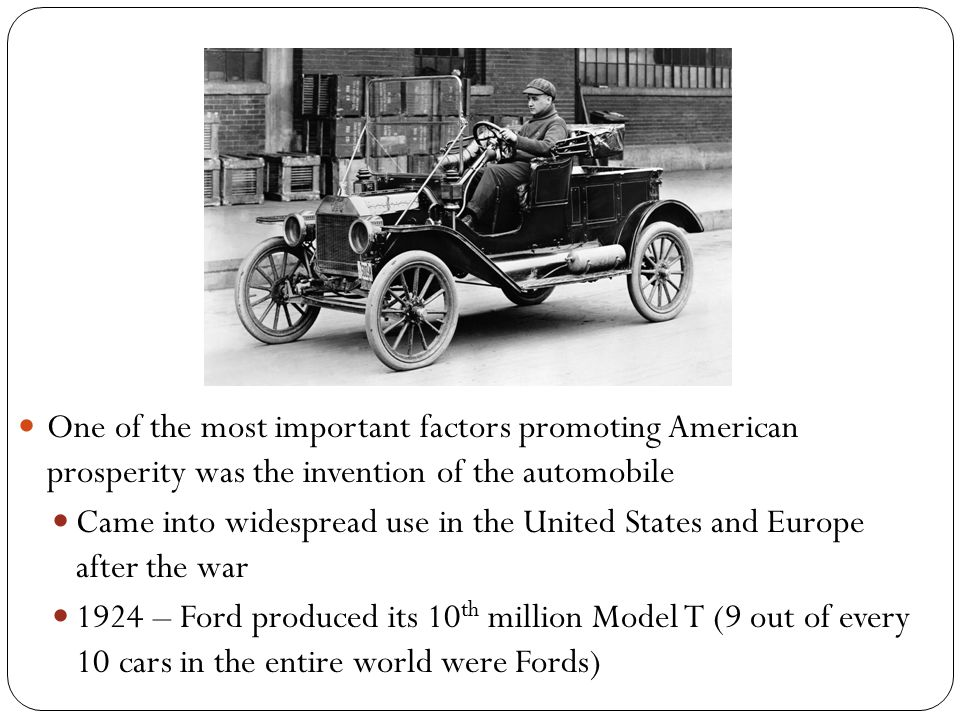 One of the most important factors promoting American prosperity was the invention of the automobile Came into widespread use in the United States and Europe after the war 1924 – Ford produced its 10 th million Model T (9 out of every 10 cars in the entire world were Fords)
