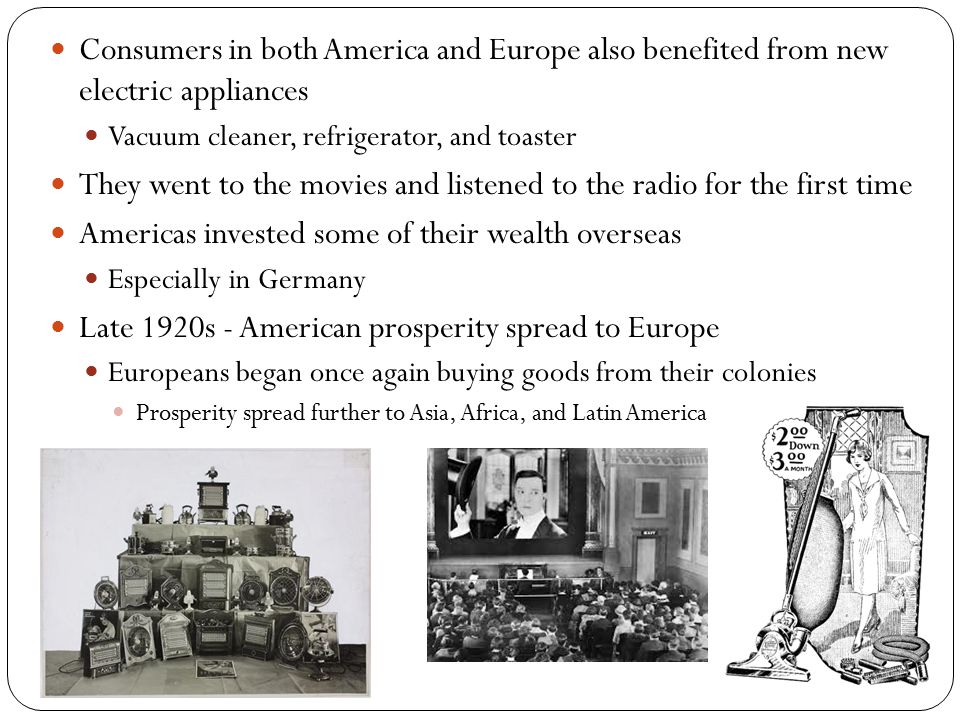 Consumers in both America and Europe also benefited from new electric appliances Vacuum cleaner, refrigerator, and toaster They went to the movies and listened to the radio for the first time Americas invested some of their wealth overseas Especially in Germany Late 1920s - American prosperity spread to Europe Europeans began once again buying goods from their colonies Prosperity spread further to Asia, Africa, and Latin America