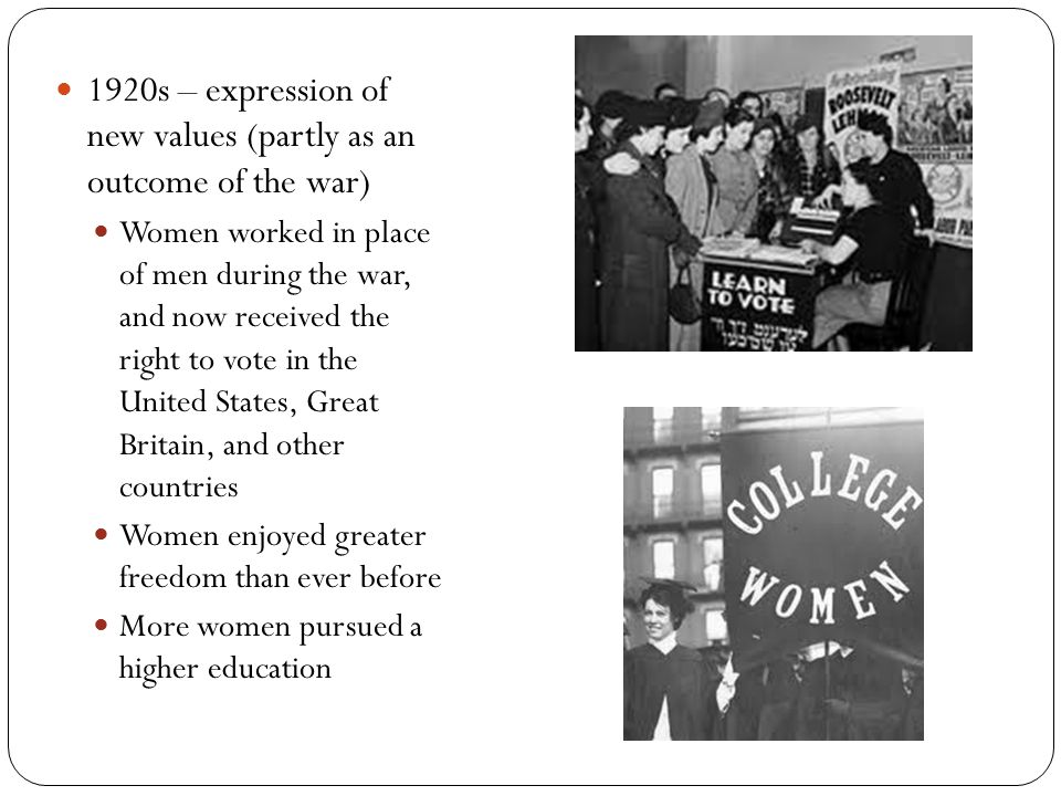 1920s – expression of new values (partly as an outcome of the war) Women worked in place of men during the war, and now received the right to vote in the United States, Great Britain, and other countries Women enjoyed greater freedom than ever before More women pursued a higher education