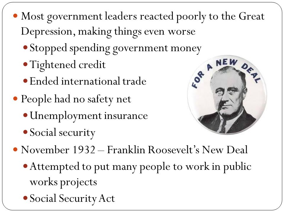 Most government leaders reacted poorly to the Great Depression, making things even worse Stopped spending government money Tightened credit Ended international trade People had no safety net Unemployment insurance Social security November 1932 – Franklin Roosevelt's New Deal Attempted to put many people to work in public works projects Social Security Act