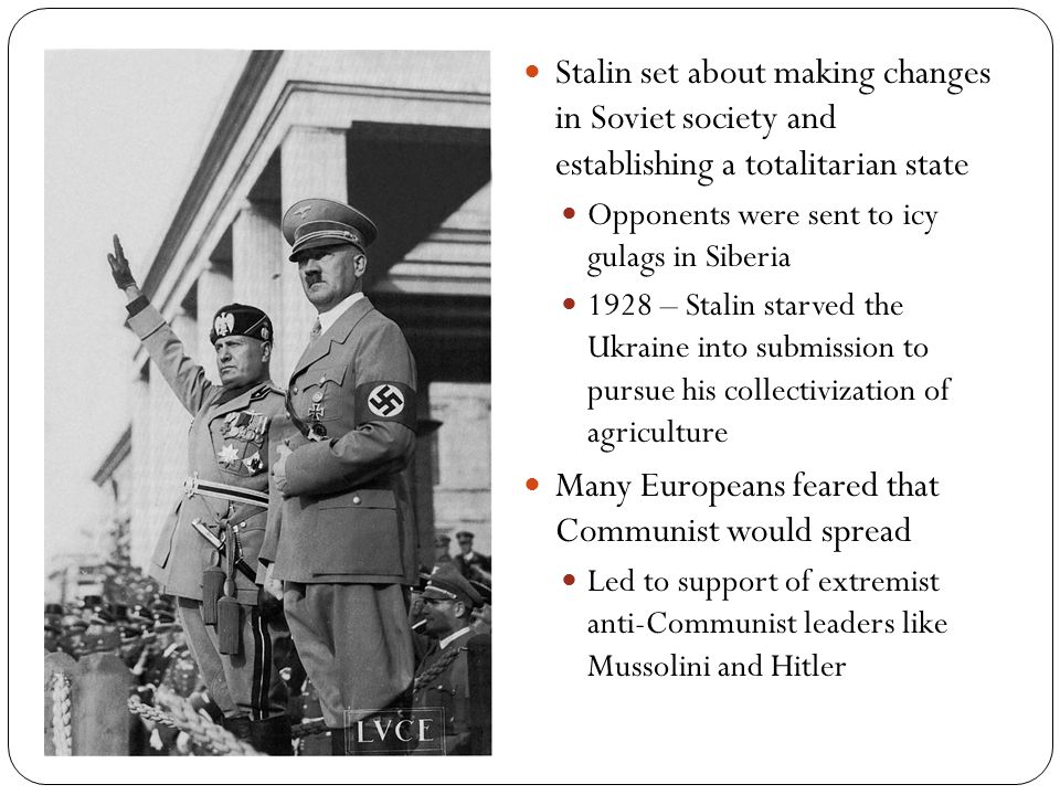 Stalin set about making changes in Soviet society and establishing a totalitarian state Opponents were sent to icy gulags in Siberia 1928 – Stalin starved the Ukraine into submission to pursue his collectivization of agriculture Many Europeans feared that Communist would spread Led to support of extremist anti-Communist leaders like Mussolini and Hitler