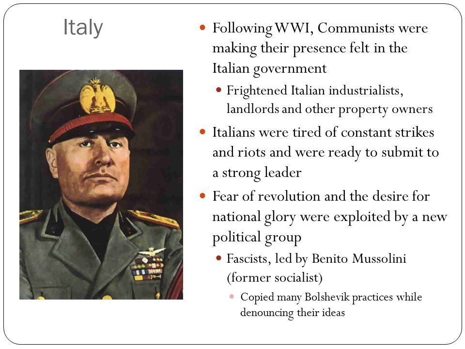 Italy Following WWI, Communists were making their presence felt in the Italian government Frightened Italian industrialists, landlords and other property owners Italians were tired of constant strikes and riots and were ready to submit to a strong leader Fear of revolution and the desire for national glory were exploited by a new political group Fascists, led by Benito Mussolini (former socialist) Copied many Bolshevik practices while denouncing their ideas