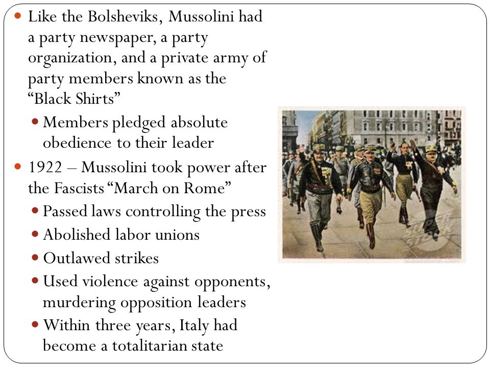 Like the Bolsheviks, Mussolini had a party newspaper, a party organization, and a private army of party members known as the Black Shirts Members pledged absolute obedience to their leader 1922 – Mussolini took power after the Fascists March on Rome Passed laws controlling the press Abolished labor unions Outlawed strikes Used violence against opponents, murdering opposition leaders Within three years, Italy had become a totalitarian state