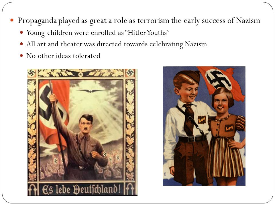Propaganda played as great a role as terrorism the early success of Nazism Young children were enrolled as Hitler Youths All art and theater was directed towards celebrating Nazism No other ideas tolerated