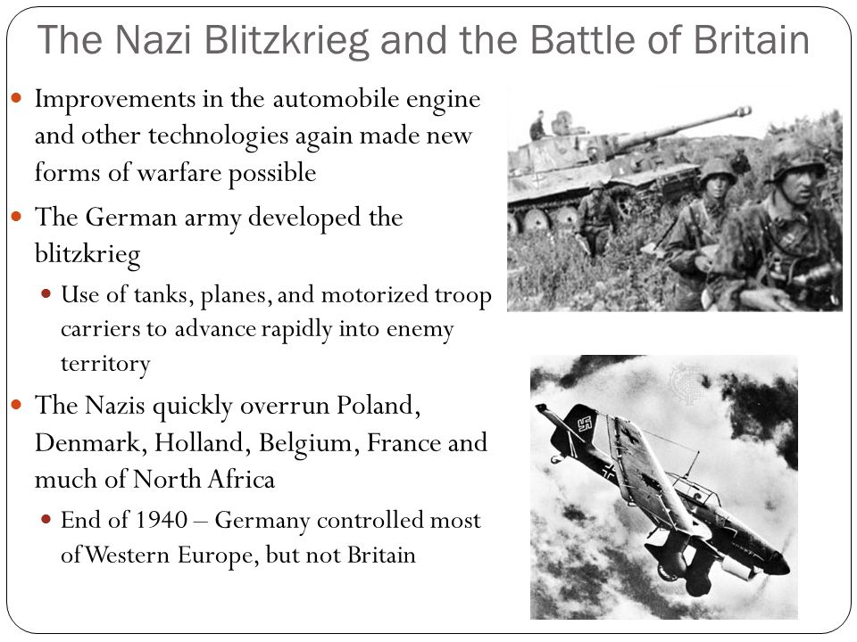 The Nazi Blitzkrieg and the Battle of Britain Improvements in the automobile engine and other technologies again made new forms of warfare possible The German army developed the blitzkrieg Use of tanks, planes, and motorized troop carriers to advance rapidly into enemy territory The Nazis quickly overrun Poland, Denmark, Holland, Belgium, France and much of North Africa End of 1940 – Germany controlled most of Western Europe, but not Britain